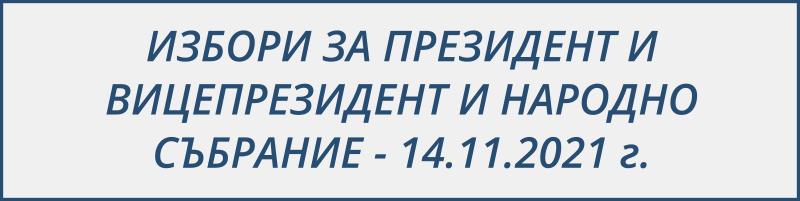 ИЗБОРИ ЗА ПРЕЗИДЕНТ И ВИЦЕПРЕЗИДЕНТ И НАРОДНО СЪБРАНИЕ - 14.11.2021 г.